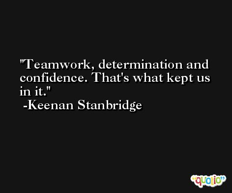 Teamwork, determination and confidence. That's what kept us in it. -Keenan Stanbridge