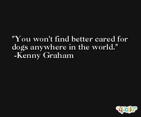 You won't find better cared for dogs anywhere in the world. -Kenny Graham