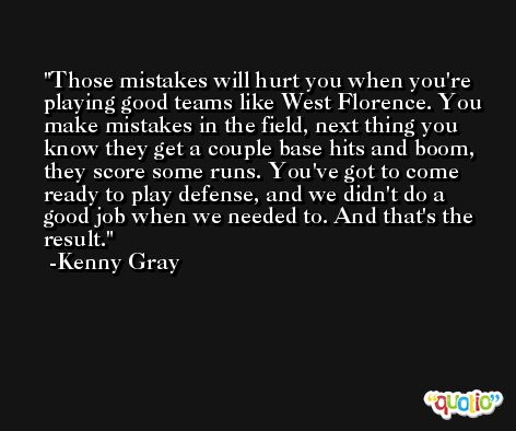 Those mistakes will hurt you when you're playing good teams like West Florence. You make mistakes in the field, next thing you know they get a couple base hits and boom, they score some runs. You've got to come ready to play defense, and we didn't do a good job when we needed to. And that's the result. -Kenny Gray