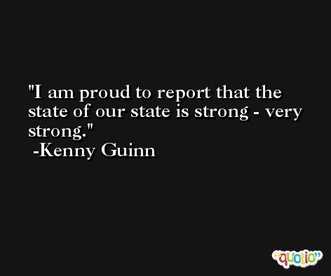 I am proud to report that the state of our state is strong - very strong. -Kenny Guinn