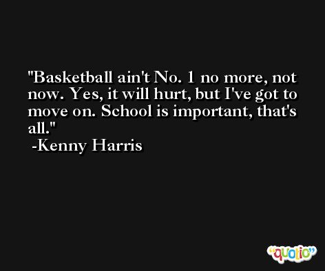 Basketball ain't No. 1 no more, not now. Yes, it will hurt, but I've got to move on. School is important, that's all. -Kenny Harris