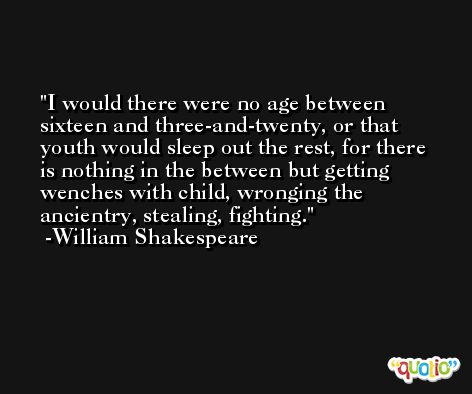 I would there were no age between sixteen and three-and-twenty, or that youth would sleep out the rest, for there is nothing in the between but getting wenches with child, wronging the ancientry, stealing, fighting. -William Shakespeare