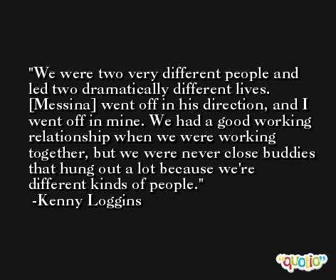 We were two very different people and led two dramatically different lives. [Messina] went off in his direction, and I went off in mine. We had a good working relationship when we were working together, but we were never close buddies that hung out a lot because we're different kinds of people. -Kenny Loggins