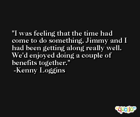I was feeling that the time had come to do something. Jimmy and I had been getting along really well. We'd enjoyed doing a couple of benefits together. -Kenny Loggins