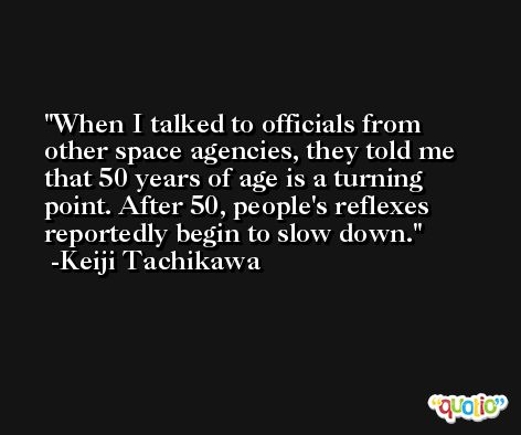 When I talked to officials from other space agencies, they told me that 50 years of age is a turning point. After 50, people's reflexes reportedly begin to slow down. -Keiji Tachikawa