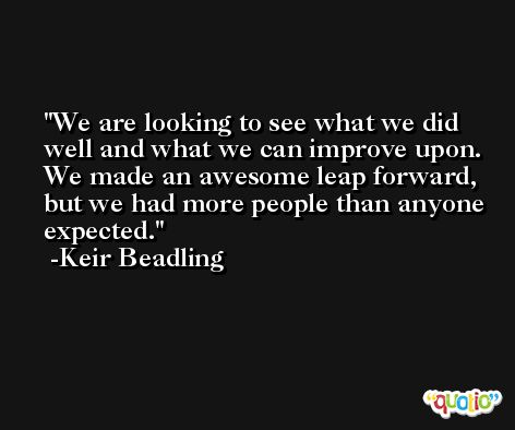 We are looking to see what we did well and what we can improve upon. We made an awesome leap forward, but we had more people than anyone expected. -Keir Beadling