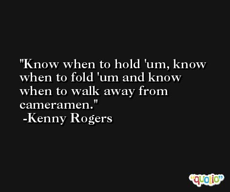Know when to hold 'um, know when to fold 'um and know when to walk away from cameramen. -Kenny Rogers