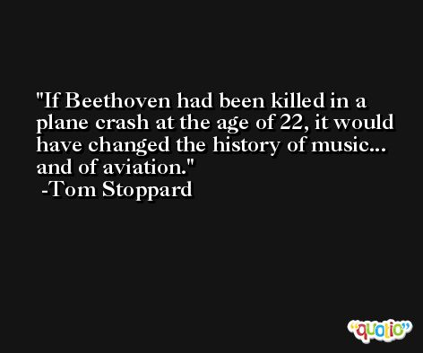 If Beethoven had been killed in a plane crash at the age of 22, it would have changed the history of music... and of aviation. -Tom Stoppard