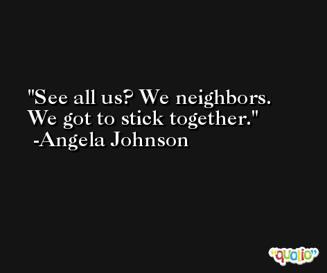 See all us? We neighbors. We got to stick together. -Angela Johnson