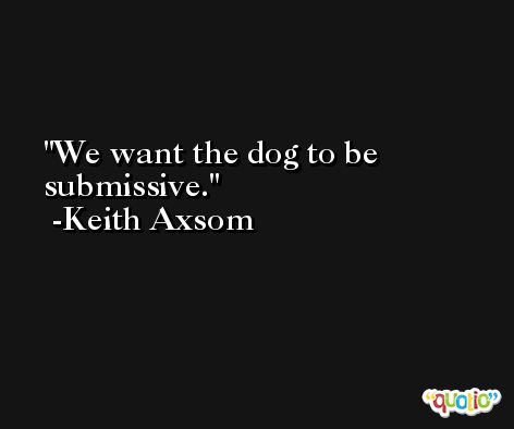 We want the dog to be submissive. -Keith Axsom