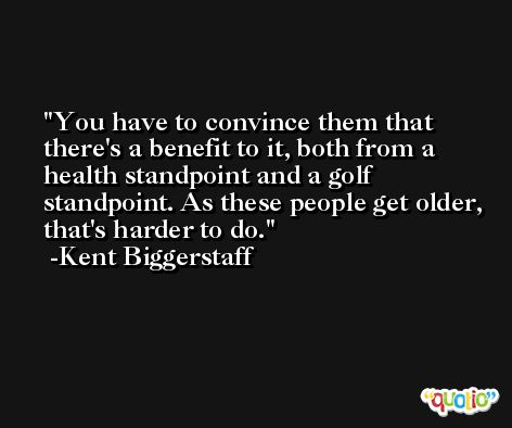 You have to convince them that there's a benefit to it, both from a health standpoint and a golf standpoint. As these people get older, that's harder to do. -Kent Biggerstaff