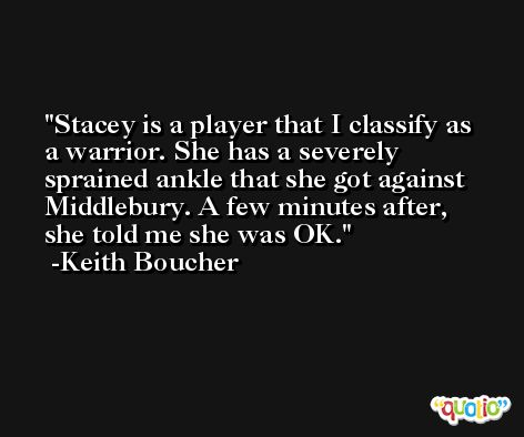 Stacey is a player that I classify as a warrior. She has a severely sprained ankle that she got against Middlebury. A few minutes after, she told me she was OK. -Keith Boucher