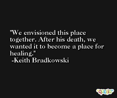 We envisioned this place together. After his death, we wanted it to become a place for healing. -Keith Bradkowski