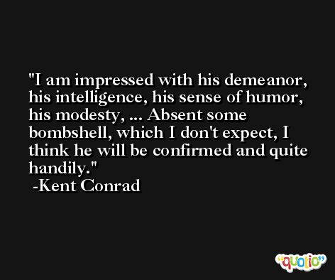 I am impressed with his demeanor, his intelligence, his sense of humor, his modesty, ... Absent some bombshell, which I don't expect, I think he will be confirmed and quite handily. -Kent Conrad