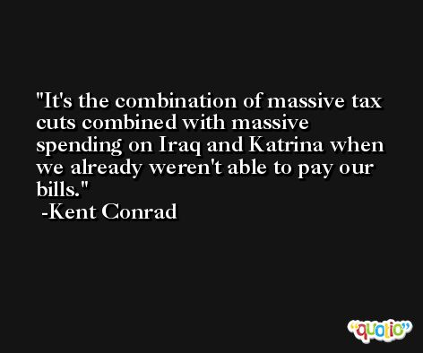 It's the combination of massive tax cuts combined with massive spending on Iraq and Katrina when we already weren't able to pay our bills. -Kent Conrad