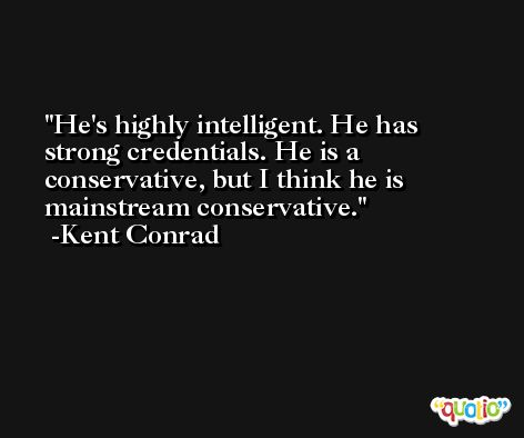 He's highly intelligent. He has strong credentials. He is a conservative, but I think he is mainstream conservative. -Kent Conrad