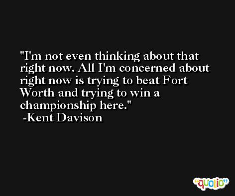 I'm not even thinking about that right now. All I'm concerned about right now is trying to beat Fort Worth and trying to win a championship here. -Kent Davison