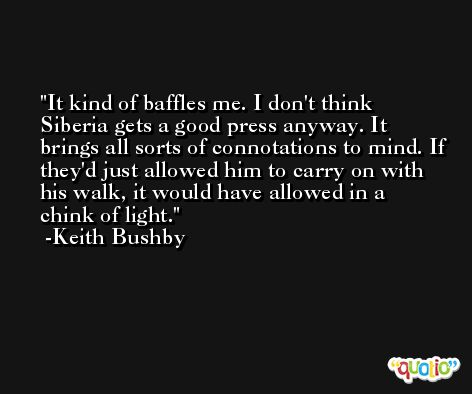 It kind of baffles me. I don't think Siberia gets a good press anyway. It brings all sorts of connotations to mind. If they'd just allowed him to carry on with his walk, it would have allowed in a chink of light. -Keith Bushby