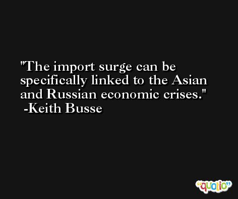 The import surge can be specifically linked to the Asian and Russian economic crises. -Keith Busse