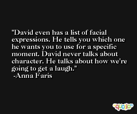 David even has a list of facial expressions. He tells you which one he wants you to use for a specific moment. David never talks about character. He talks about how we're going to get a laugh. -Anna Faris
