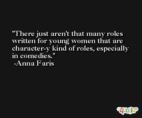 There just aren't that many roles written for young women that are character-y kind of roles, especially in comedies. -Anna Faris