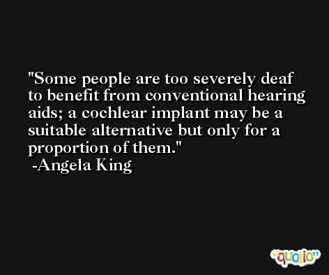 Some people are too severely deaf to benefit from conventional hearing aids; a cochlear implant may be a suitable alternative but only for a proportion of them. -Angela King
