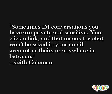 Sometimes IM conversations you have are private and sensitive. You click a link, and that means the chat won't be saved in your email account or theirs or anywhere in between. -Keith Coleman