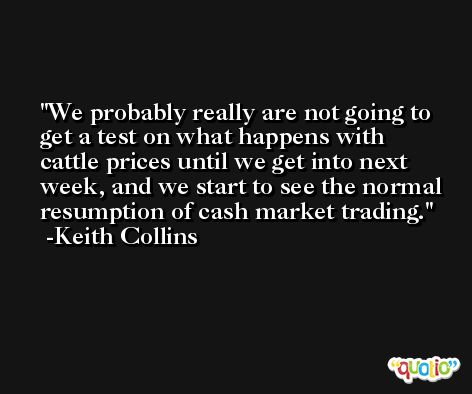 We probably really are not going to get a test on what happens with cattle prices until we get into next week, and we start to see the normal resumption of cash market trading. -Keith Collins