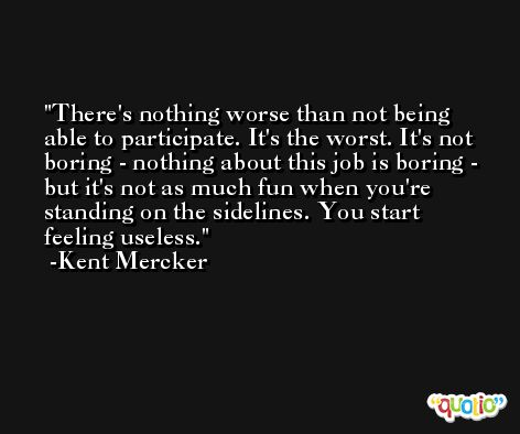 There's nothing worse than not being able to participate. It's the worst. It's not boring - nothing about this job is boring - but it's not as much fun when you're standing on the sidelines. You start feeling useless. -Kent Mercker