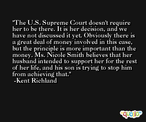 The U.S. Supreme Court doesn't require her to be there. It is her decision, and we have not discussed it yet. Obviously there is a great deal of money involved in this case, but the principle is more important than the money. Ms. Nicole Smith believes that her husband intended to support her for the rest of her life, and his son is trying to stop him from achieving that. -Kent Richland