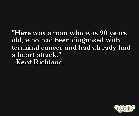 Here was a man who was 90 years old, who had been diagnosed with terminal cancer and had already had a heart attack. -Kent Richland