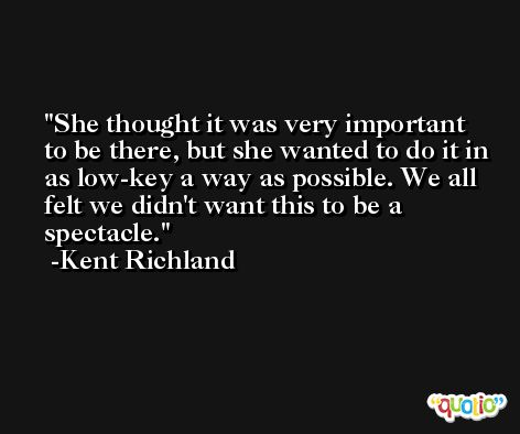 She thought it was very important to be there, but she wanted to do it in as low-key a way as possible. We all felt we didn't want this to be a spectacle. -Kent Richland