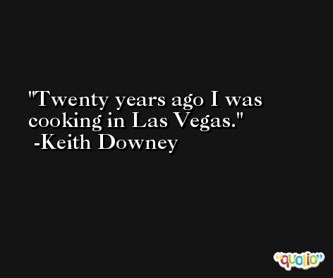 Twenty years ago I was cooking in Las Vegas. -Keith Downey