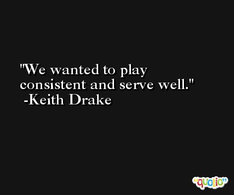 We wanted to play consistent and serve well. -Keith Drake