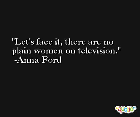 Let's face it, there are no plain women on television. -Anna Ford