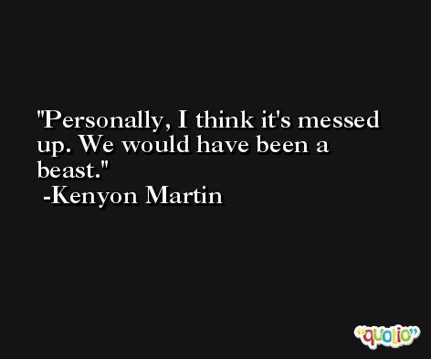 Personally, I think it's messed up. We would have been a beast. -Kenyon Martin