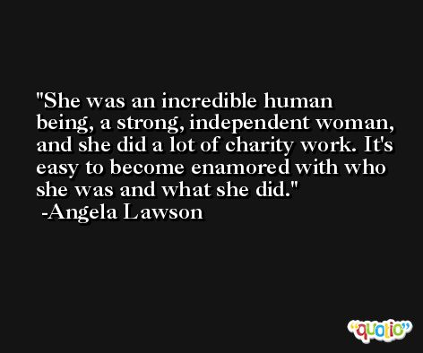 She was an incredible human being, a strong, independent woman, and she did a lot of charity work. It's easy to become enamored with who she was and what she did. -Angela Lawson