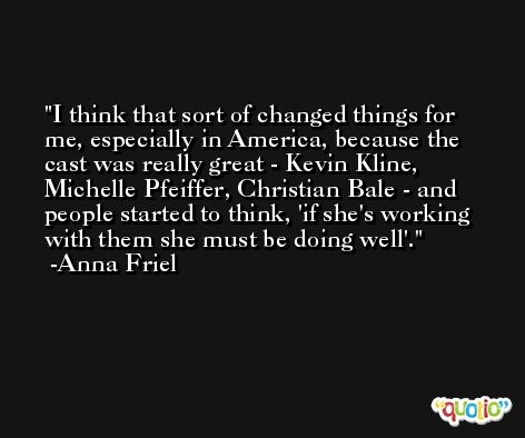 I think that sort of changed things for me, especially in America, because the cast was really great - Kevin Kline, Michelle Pfeiffer, Christian Bale - and people started to think, 'if she's working with them she must be doing well'. -Anna Friel