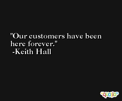 Our customers have been here forever. -Keith Hall