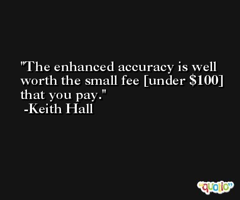 The enhanced accuracy is well worth the small fee [under $100] that you pay. -Keith Hall