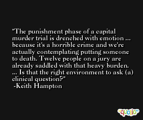 The punishment phase of a capital murder trial is drenched with emotion ... because it's a horrible crime and we're actually contemplating putting someone to death. Twelve people on a jury are already saddled with that heavy burden. ... Is that the right environment to ask (a) clinical question? -Keith Hampton