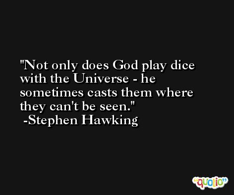 Not only does God play dice with the Universe - he sometimes casts them where they can't be seen. -Stephen Hawking