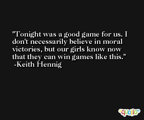 Tonight was a good game for us. I don't necessarily believe in moral victories, but our girls know now that they can win games like this. -Keith Hennig