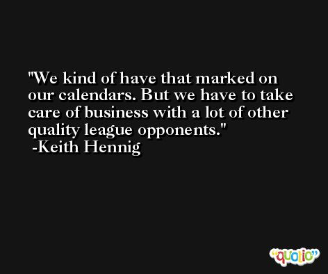 We kind of have that marked on our calendars. But we have to take care of business with a lot of other quality league opponents. -Keith Hennig