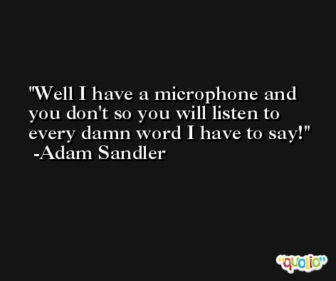 Well I have a microphone and you don't so you will listen to every damn word I have to say! -Adam Sandler