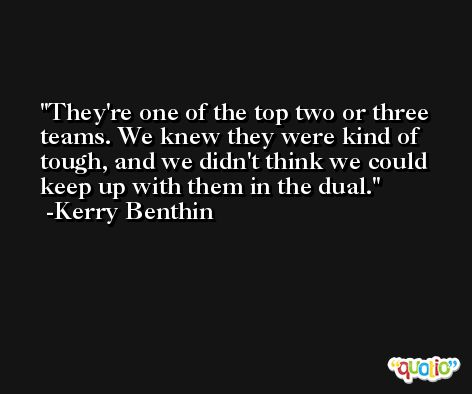 They're one of the top two or three teams. We knew they were kind of tough, and we didn't think we could keep up with them in the dual. -Kerry Benthin