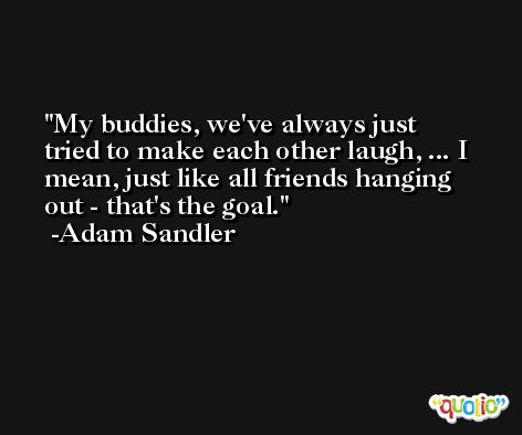 My buddies, we've always just tried to make each other laugh, ... I mean, just like all friends hanging out - that's the goal. -Adam Sandler
