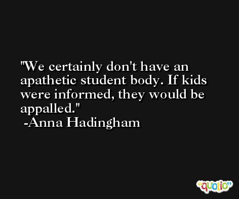 We certainly don't have an apathetic student body. If kids were informed, they would be appalled. -Anna Hadingham