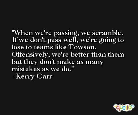 When we're passing, we scramble. If we don't pass well, we're going to lose to teams like Towson. Offensively, we're better than them but they don't make as many mistakes as we do. -Kerry Carr