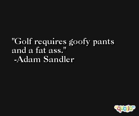 Golf requires goofy pants and a fat ass. -Adam Sandler